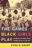 The Games Black Girls Play: Learning the Ropes from Double-Dutch to Hip-Hop (0814731201) by Gaunt, Kyra D.