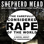 The Carefully Considered Rape of the World: A Novel About the Unspeakable | [Shepherd Mead]