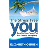 The Stress Free You: How to Live Stress Free and Feel Great Everyday, Starting Today ~ Elizabeth O'Brien