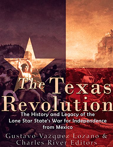 the-texas-revolution-the-history-and-legacy-of-the-lone-star-states-war-for-independence-from-mexico