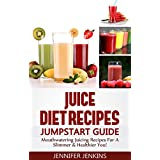 Juice Diet Recipes Jumpstart Guide - Mouthwatering Juicing Recipes For A Slimmer & Healthier You! ~ Jennifer Jenkins