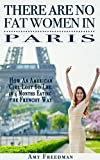 img - for There Are No Fat Women In Paris: How An American Girl Lost 60 Lbs. in 4 Months Eating the Frenchy Way book / textbook / text book