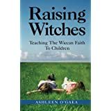 Raising Witches: Teaching The Wiccan Faith To Children ~ Ashleen O'Gaea