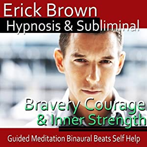 Courage and Inner Strength Hypnosis: Create Self-Confidence and Bravery - Guided Meditation - Self Hypnosis - Binaural Beats | [Erick Brown Hypnosis]