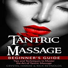 Tantric Massage Beginner's Guide: Tips and Techniques to Master the Art of Tantric Massage! Audiobook by Crystal Hardie, Rick Reynolds Narrated by Paul Bright