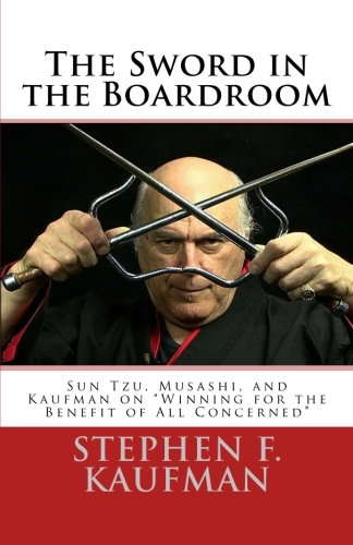 The Sword in the Boardroom: Sun Tzu, Musashi, and Kaufman on Winning for the Benefit of All Concerned PDF