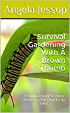 Survival Gardening With A Brown Thumb: Beginning Homesteading Advice For The Hopelessly Inept