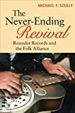 The Never-Ending Revival: Rounder Records and the Folk Alliance (Music in American Life)