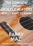 The Complete What Ukulele Players Really Want To Know (English Edition)