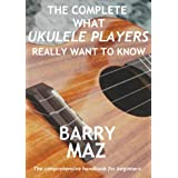 The Complete What Ukulele Players Really Want To Know ~ Barry Maz