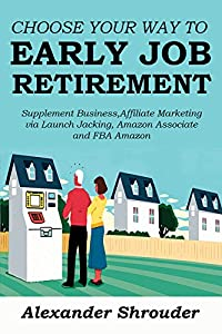 CHOOSE YOUR WAY TO EARLY JOB RETIREMENT - 4 BOOKS IN 1 BUNDLE:: Supplement Business,Affiliate Marketing via Launch Jacking, Amazon Associate and FBA Amazon