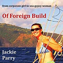 Of Foreign Build: From Corporate Girl to Sea-Gypsy Woman (       UNABRIDGED) by Jackie Parry Narrated by Michelle Michaels
