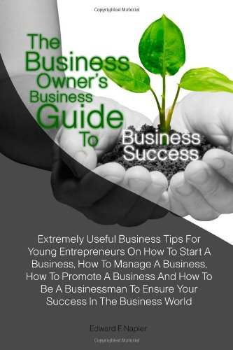 The Business Owner'S Business Guide To Business Success: Extremely Useful Business Tips For Young Entrepreneurs On How To Start A Business, How To ... To Ensure Your Success In The Business World