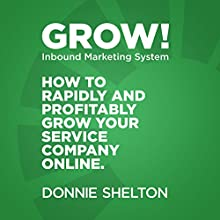 Grow! Inbound Marketing System: How to Rapidly and Profitably Grow Your Service Company Online Audiobook by Donnie R. Shelton Narrated by Donnie R. Shelton