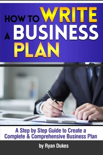 How to Write a Business Plan: A Step by Step Guide to Create a Complete and Comprehensive Business Plan