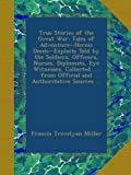 True Stories of the Great War: Tales of Adventure--Heroic Deeds--Exploits Told by the Soldiers, Officers, Nurses, Diplomats, Eye Witnesses, Collected .... from Official and Authoritative Sources ...