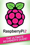 RASPBERRY PI: Raspberry Pi 2 - The Ultimate Beginner's Guide! (English Edition)