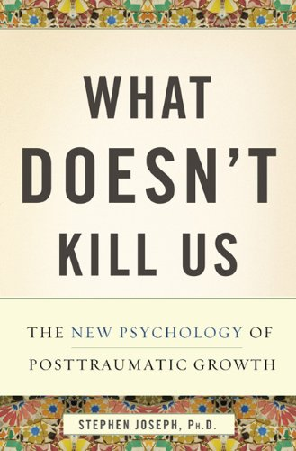 What Doesn't Kill Us: The New Psychology of Posttraumatic...