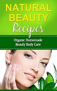 Natural Beauty Recipes: Organic Homemade Beauty Body Care