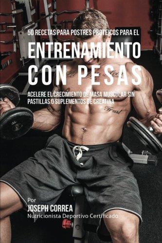 50 Recetas para Postres Proteicos para el Entrenamiento con Pesas: Acelere el Crecimiento de Masa Muscular sin Pastillas o Suplementos de Creatina