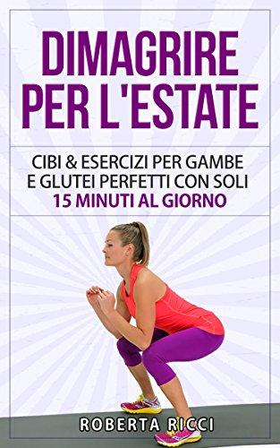 Dimagrire Per L'Estate Cibi e Esercizi Per Gambe e Glutei Perfetti Con Soli 15 Minuti al Giorno Dimagrire Pe PDF