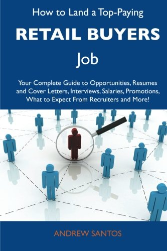 How to Land a Top-Paying Retail buyers Job: Your Complete Guide to Opportunities, Resumes and Cover Letters, Interviews, Salaries, Promotions, What to Expect From Recruiters and More
