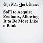 SoFi to Acquire Zenbanx, Allowing It to Be More Like a Bank | Nathaniel Popper