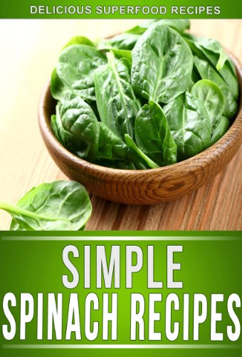 Spinach Recipes: Delectable Spinach Recipes That The Whole Family Will Enjoy. (The Simple Recipe Series) by Ready Recipe Books