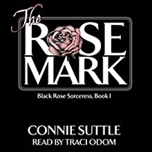 The Rose Mark: Black Rose Sorceress, Book 1 | Livre audio Auteur(s) : Connie Suttle Narrateur(s) : Traci Odom