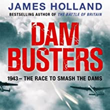Dam Busters: The True Story of the Inventors and Airmen Who Led the Devastating Raid to Smash the German Dams in 1943 (       UNABRIDGED) by James Holland Narrated by John Lee