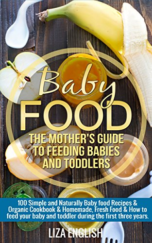 Baby food: The Mother's Guide to Feeding Babies and Toddlers: 100 Simple and Naturally Baby Food Recipes & Organic Cookbook & Homemade, Fresh Food & How ... Homemade, Fresh Food, How to feed, 8) by Liza English