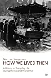 How We Lived Then: A History of Everyday Life During the Second World War (0712668322) by Longmate, Norman