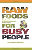 Raw Foods for Busy People: Simple and Machine-Free Recipes for Every Day