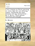 A new treatise on flower painting, or, every lady her own drawing master: containing the most familiar and easy instructions; ... By G. Brown. Third edition, corrected and enlarged.