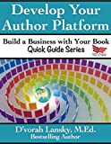 Develop Your Author Platform (Build a Business with Your Book Quick Guide Series 1)
