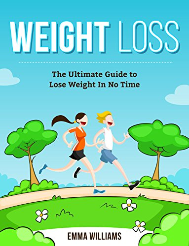 Weight Loss: Learn How to Lose Weight - The Ultimate Guide to Lose Weight In No Time (Weight Loss, Weight Loss for Beginners, Weight Loss Motivation, Weight Loss Book, Weight Loss Series) by Emma Williams