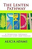 The Lenten Pathway: A Spiritual Journey Through Lent and Easter