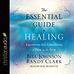 The Essential Guide to Healing: Equipping All Christians to Pray for the Sick | Bill Johnson,Randy Clark