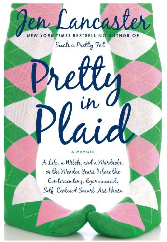 Pretty in Plaid: A Life, a Witch, and a Wardrobe, or, the Wonder Years Before the Condescending,Egomanical, Self-Centered Smart Ass Phase