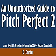 An Unauthorized Guide to Pitch Perfect 2: Anna Kendrick Stars in the Sequel to 2012's Musical Comedy Hit (       UNABRIDGED) by D. Carter Narrated by Scott Clem