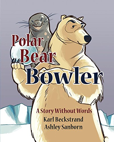 Karl Beckstrand - Polar Bear Bowler: A Story Without Words (Stories Without Words Book 1)