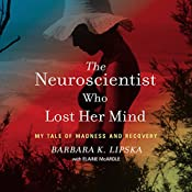 The Neuroscientist Who Lost Her Mind: My Tale of Madness and Recovery | [Barbara K. Lipska, Elaine McArdle - contributor]