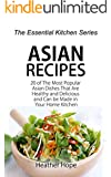 Asian Recipes: 20 of The Most Popular Asian Dishes That Are Healthy and Delicious and Can be Made in Your Home Kitchen (The Essential Kitchen Series Book 63)