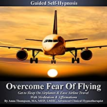 Overcome Fear of Flying Guided Self Hypnosis: Get to Sleep on Airplanes & Ease Airline Travel with Meditation & Affirmations  by Anna Thompson Narrated by Anna Thompson