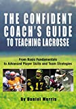 Confident Coachs Guide to Teaching Lacrosse: From Basic Fundamentals To Advanced Player Skills And Team Strategies