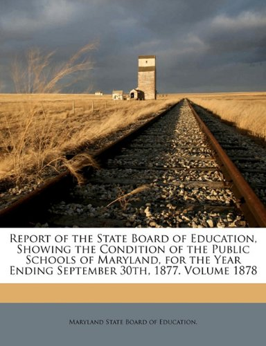 Report of the State Board of Education, Showing the Condition of the Public Schools of Maryland, for the Year Ending September 30th, 1877. Volume 1878