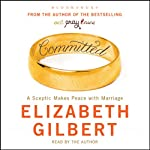 Committed: A Sceptic Makes Peace With Marriage | Elizabeth Gilbert