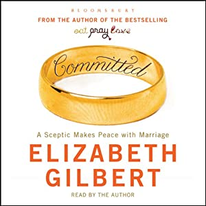Committed: A Sceptic Makes Peace With Marriage | [Elizabeth Gilbert]