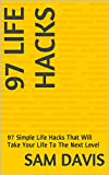 Life Hacks: 97 Simple Life Hacks That Will Take Your Life To The Next Level