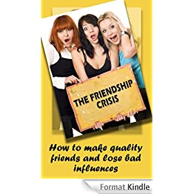 The Friendship Crisis: How to make quality friends and lose bad influences (English Edition)
